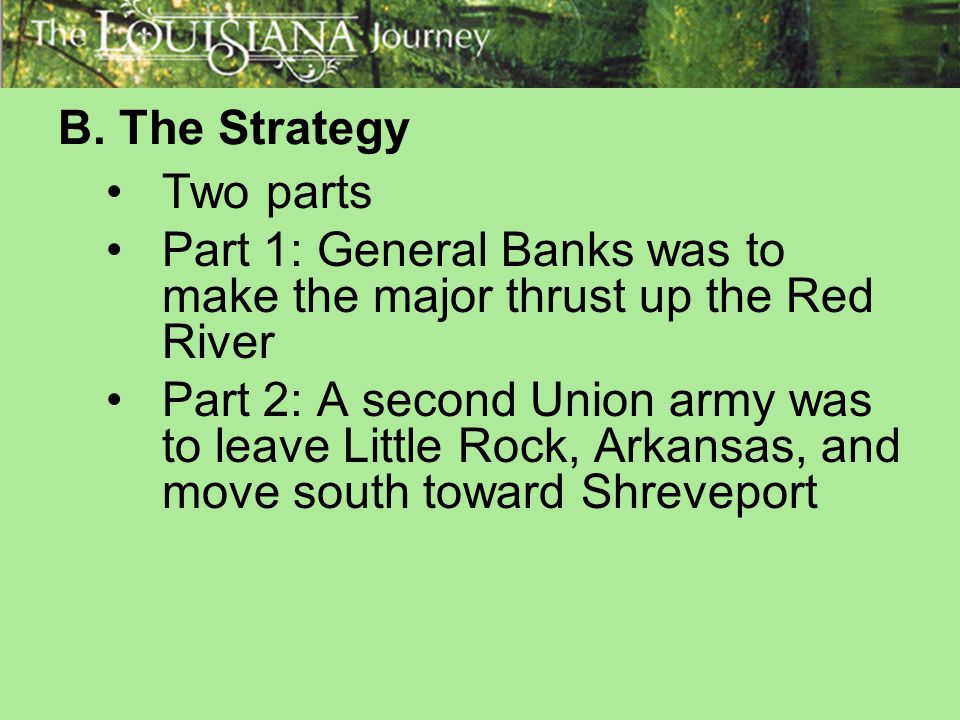 B. The Strategy Two parts. Part 1: General Banks was to make the major thrust up the Red River.