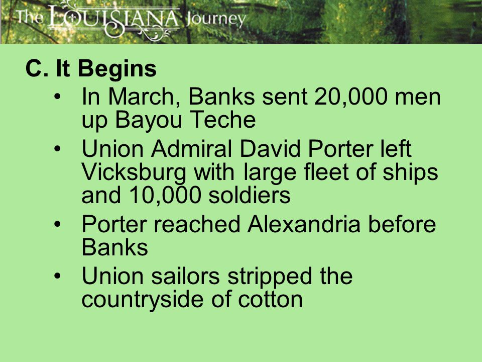 C. It Begins In March, Banks sent 20,000 men up Bayou Teche. Union Admiral David Porter left Vicksburg with large fleet of ships and 10,000 soldiers.