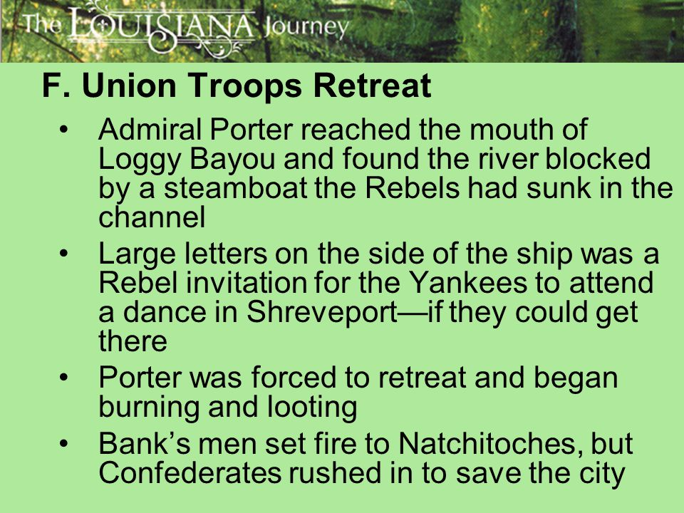 F. Union Troops Retreat Admiral Porter reached the mouth of Loggy Bayou and found the river blocked by a steamboat the Rebels had sunk in the channel.