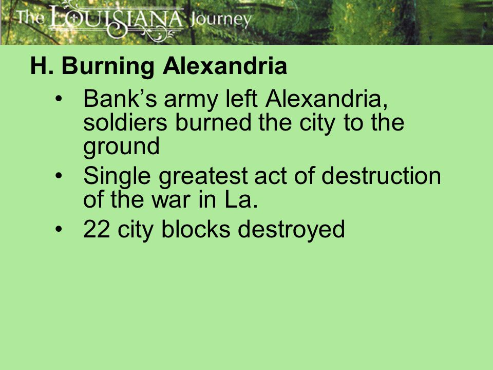 H. Burning Alexandria Bank's army left Alexandria, soldiers burned the city to the ground. Single greatest act of destruction of the war in La.
