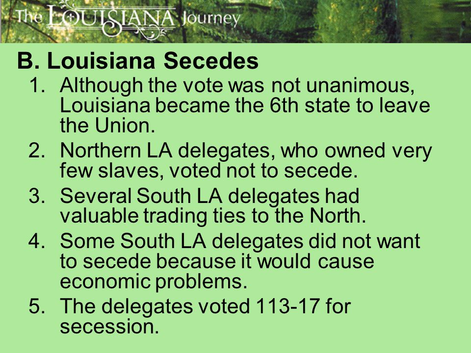 B. Louisiana Secedes Although the vote was not unanimous, Louisiana became the 6th state to leave the Union.