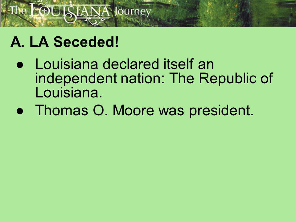 A. LA Seceded. Louisiana declared itself an independent nation: The Republic of Louisiana.