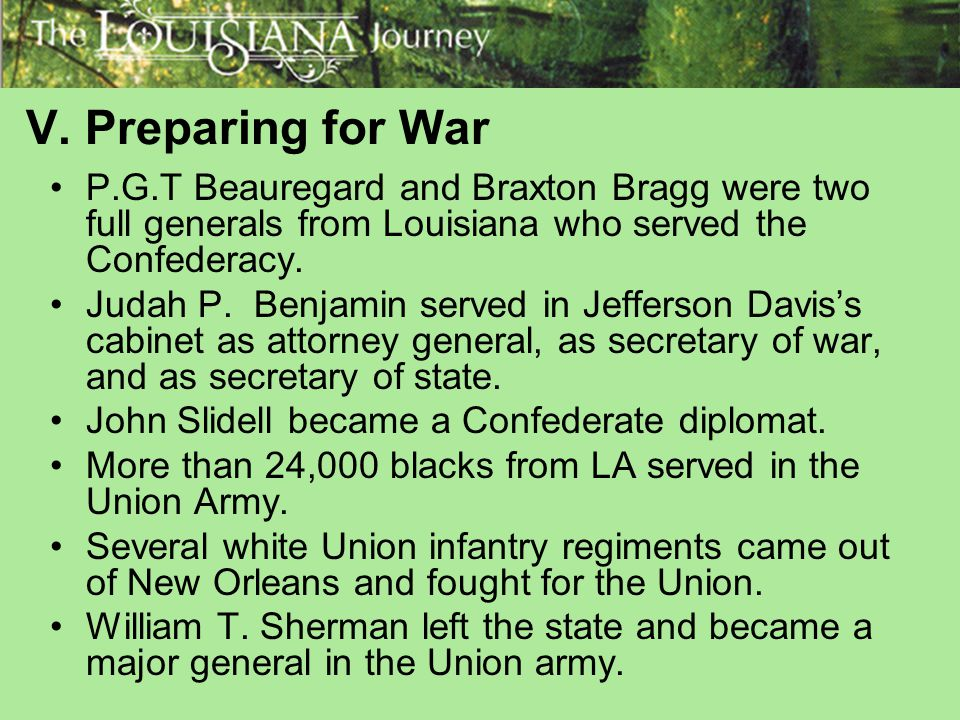 V. Preparing for War P.G.T Beauregard and Braxton Bragg were two full generals from Louisiana who served the Confederacy.