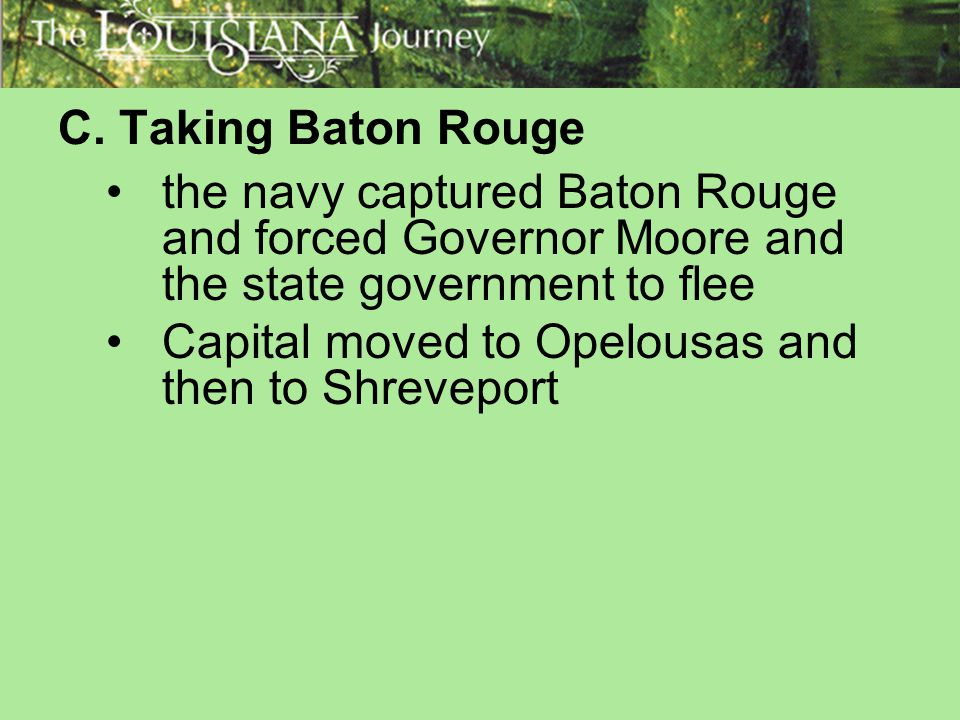 C. Taking Baton Rouge the navy captured Baton Rouge and forced Governor Moore and the state government to flee.
