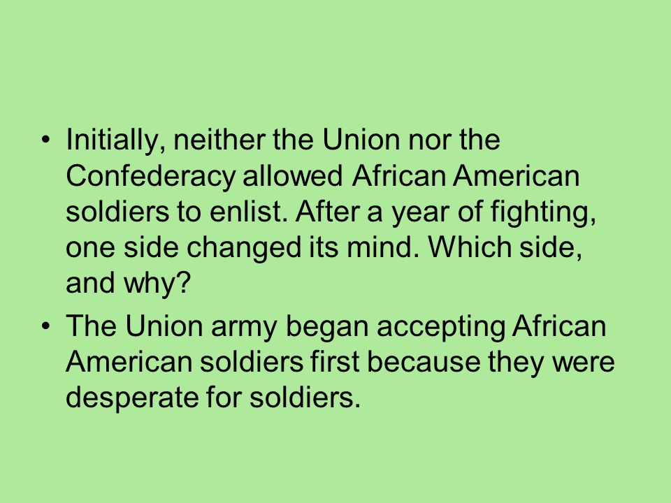 Initially, neither the Union nor the Confederacy allowed African American soldiers to enlist. After a year of fighting, one side changed its mind. Which side, and why