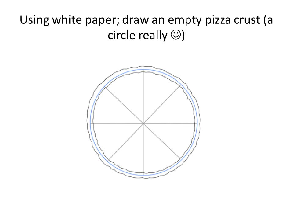 Using white paper; draw an empty pizza crust (a circle really )