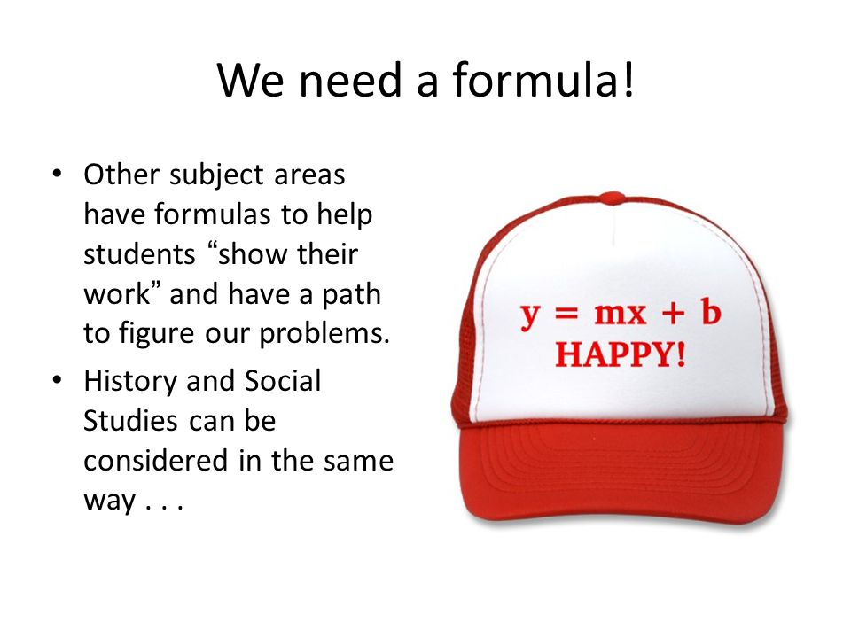 We need a formula! Other subject areas have formulas to help students show their work and have a path to figure our problems.