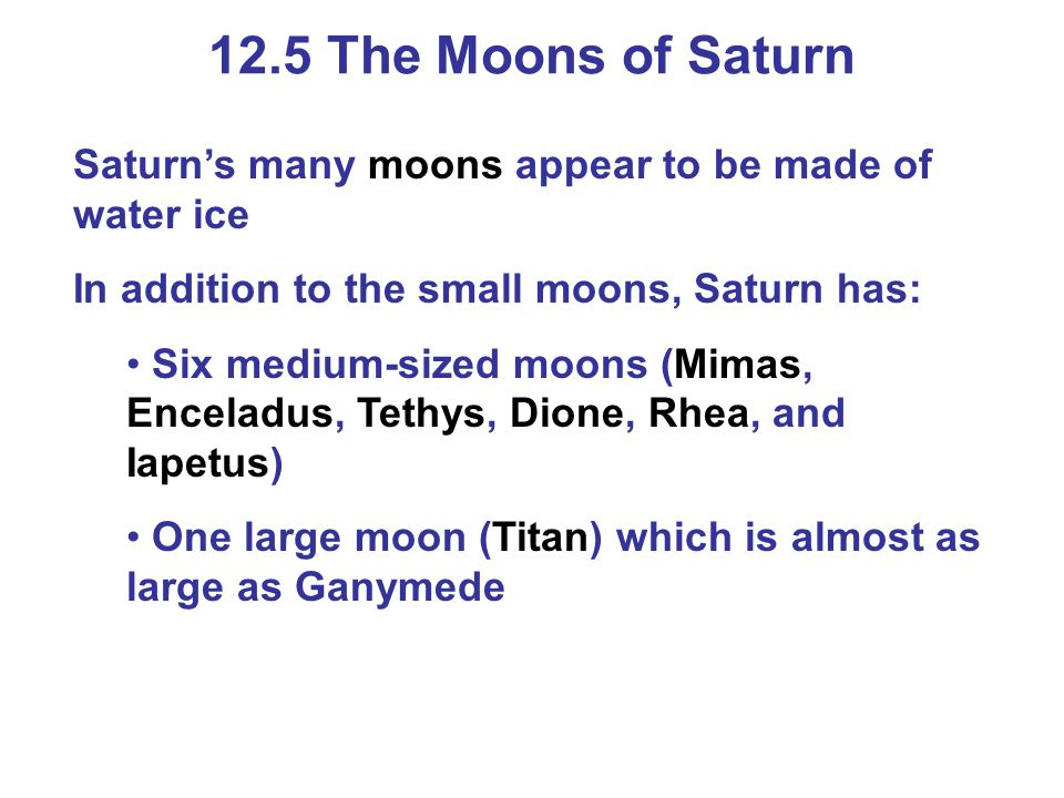 12.5 The Moons of Saturn Saturn's many moons appear to be made of water ice. In addition to the small moons, Saturn has: