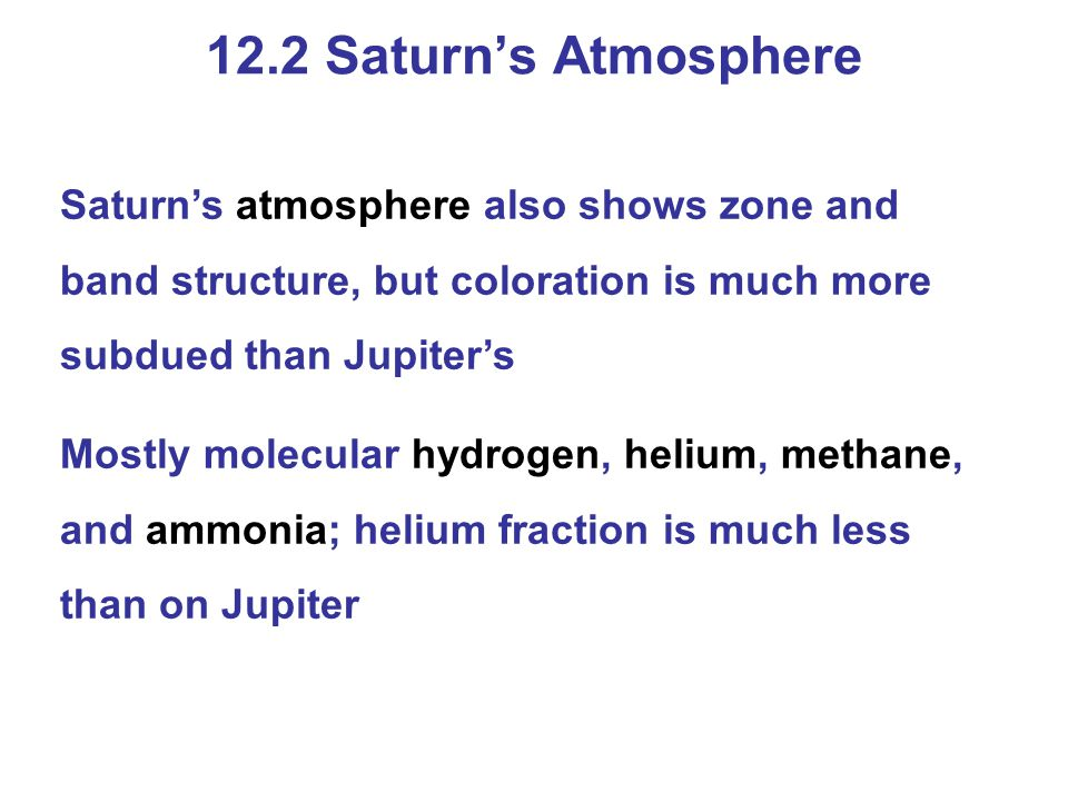 12.2 Saturn's Atmosphere Saturn's atmosphere also shows zone and band structure, but coloration is much more subdued than Jupiter's.
