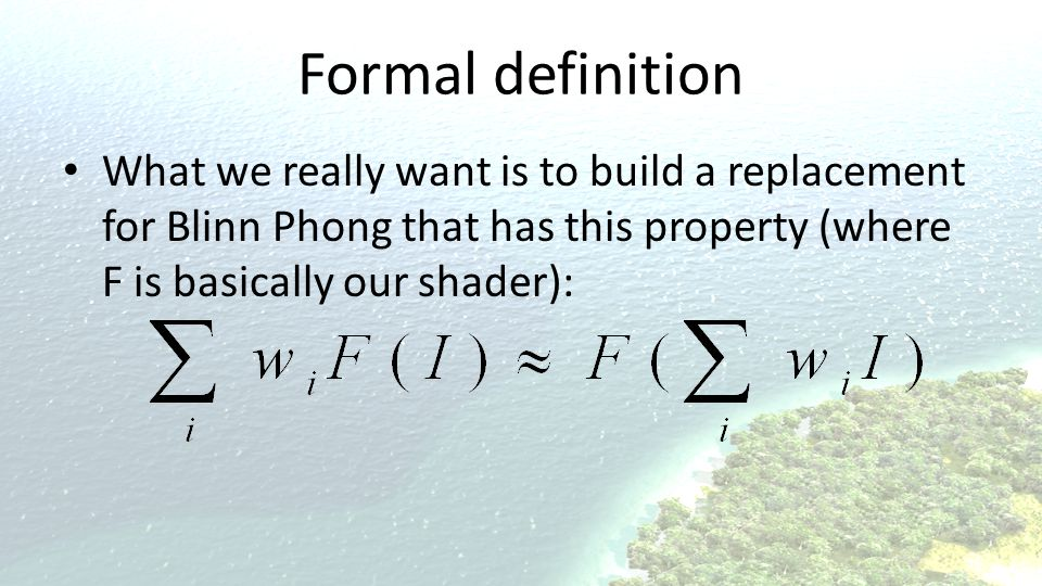Formal definition What we really want is to build a replacement for Blinn Phong that has this property (where F is basically our shader):