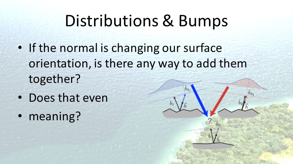 Distributions & Bumps If the normal is changing our surface orientation, is there any way to add them together