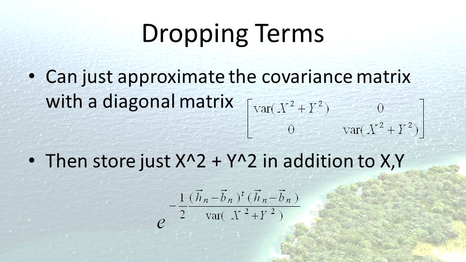 Dropping Terms Can just approximate the covariance matrix with a diagonal matrix. Then store just X^2 + Y^2 in addition to X,Y.