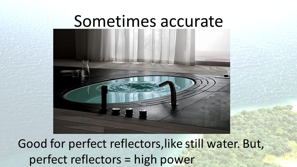 Sometimes accurate Good for perfect reflectors,like still water. But, perfect reflectors = high power.