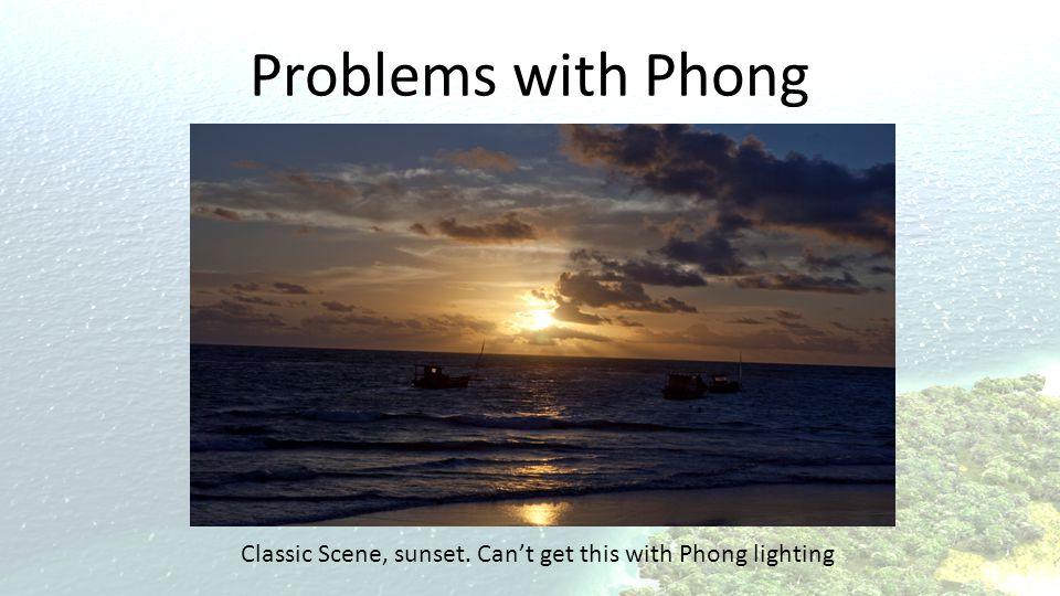 Problems with Phong Only see a reflection on the very flat part of the beach, even with perfect use of Phong, won't work.