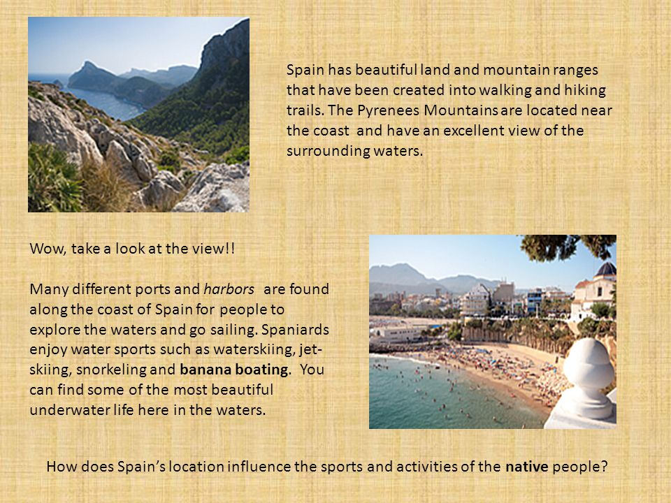 Spain has beautiful land and mountain ranges that have been created into walking and hiking trails. The Pyrenees Mountains are located near the coast and have an excellent view of the surrounding waters.