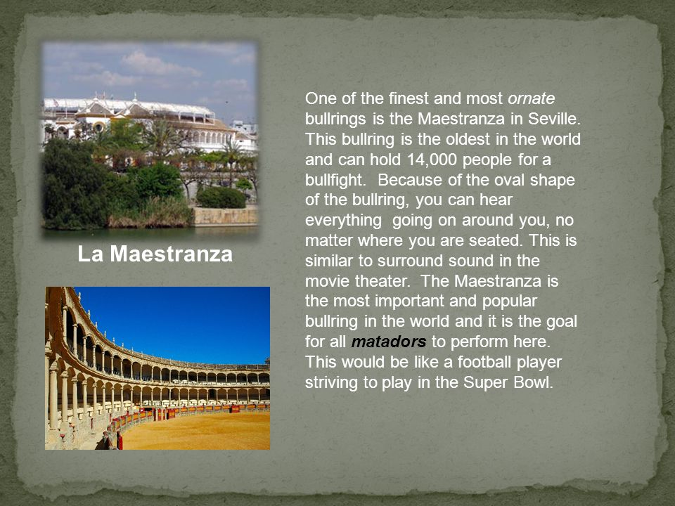 One of the finest and most ornate bullrings is the Maestranza in Seville. This bullring is the oldest in the world and can hold 14,000 people for a bullfight. Because of the oval shape of the bullring, you can hear everything going on around you, no matter where you are seated. This is similar to surround sound in the movie theater. The Maestranza is the most important and popular bullring in the world and it is the goal for all matadors to perform here. This would be like a football player striving to play in the Super Bowl.