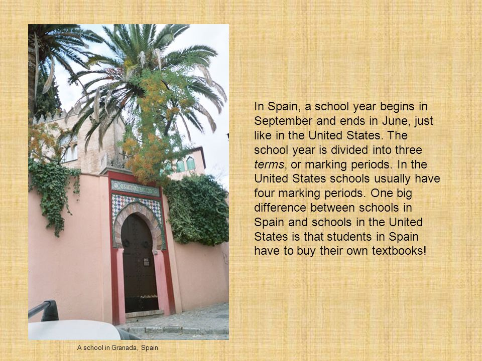 In Spain, a school year begins in September and ends in June, just like in the United States. The school year is divided into three terms, or marking periods. In the United States schools usually have four marking periods. One big difference between schools in Spain and schools in the United States is that students in Spain have to buy their own textbooks!