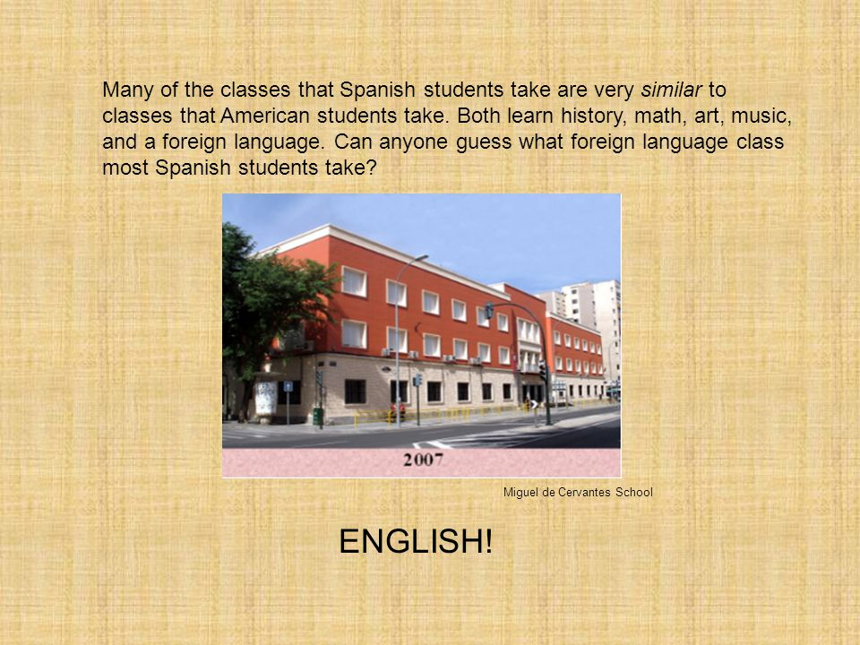 Many of the classes that Spanish students take are very similar to classes that American students take. Both learn history, math, art, music, and a foreign language. Can anyone guess what foreign language class most Spanish students take