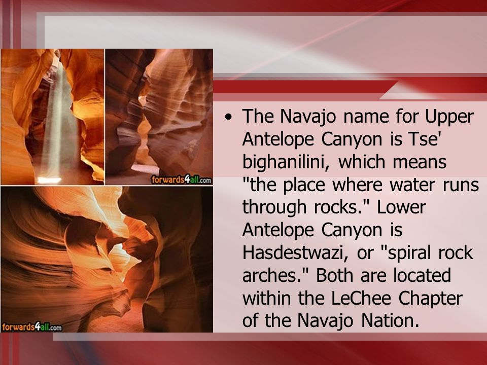 The Navajo name for Upper Antelope Canyon is Tse bighanilini, which means the place where water runs through rocks. Lower Antelope Canyon is Hasdestwazi, or spiral rock arches. Both are located within the LeChee Chapter of the Navajo Nation.