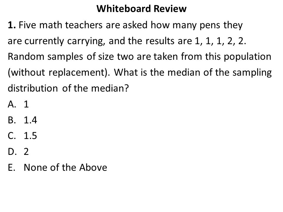 Whiteboard Review 1. Five math teachers are asked how many pens they. are currently carrying, and the results are 1, 1, 1, 2, 2.