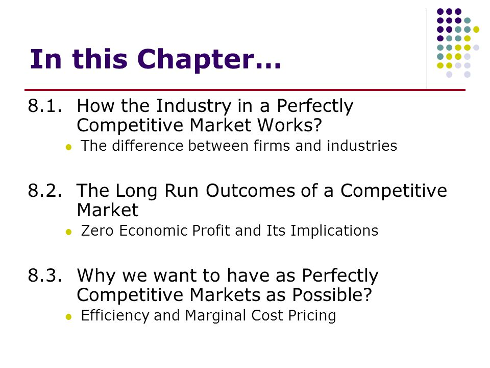In this Chapter… 8.1. How the Industry in a Perfectly Competitive Market Works The difference between firms and industries.