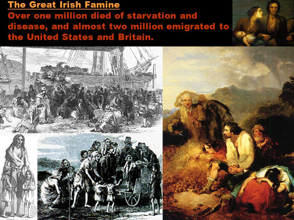 The Great Irish Famine Over one million died of starvation and disease, and almost two million emigrated to the United States and Britain.