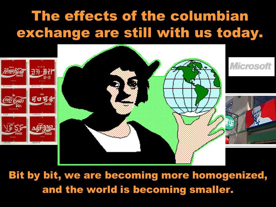 The effects of the columbian exchange are still with us today.
