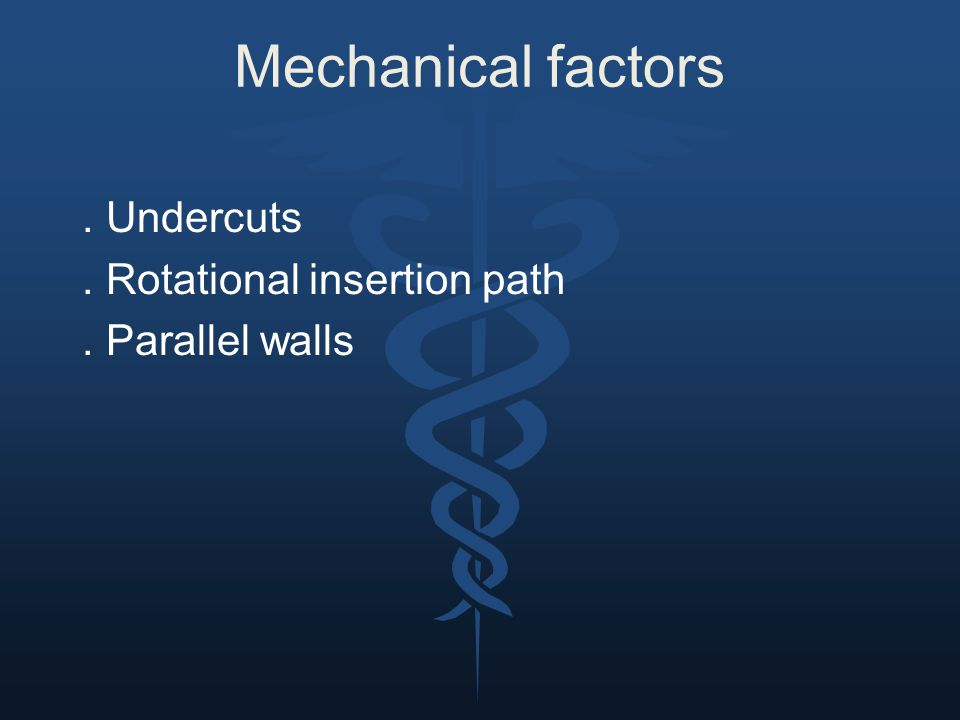 Mechanical factors . Undercuts . Rotational insertion path . Parallel walls