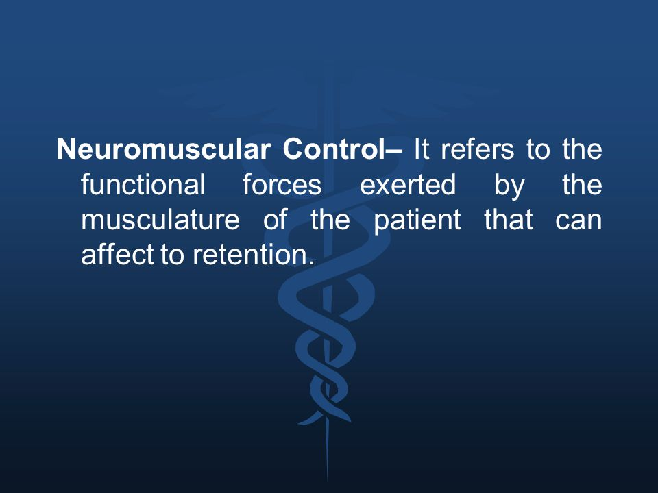 Neuromuscular Control– It refers to the functional forces exerted by the musculature of the patient that can affect to retention.