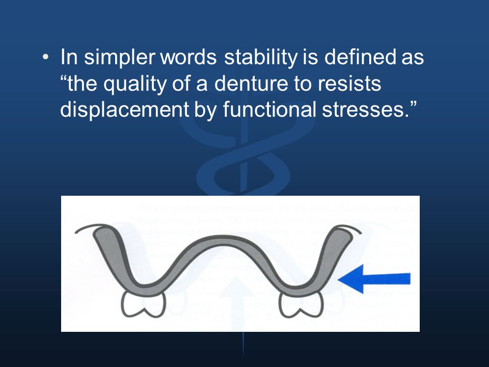 In simpler words stability is defined as the quality of a denture to resists displacement by functional stresses.