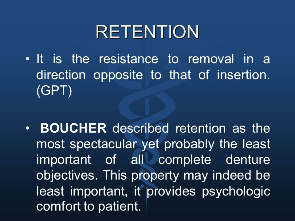 RETENTION It is the resistance to removal in a direction opposite to that of insertion. (GPT)