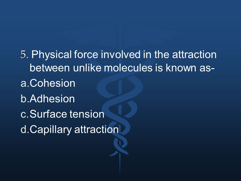 5. Physical force involved in the attraction between unlike molecules is known as-