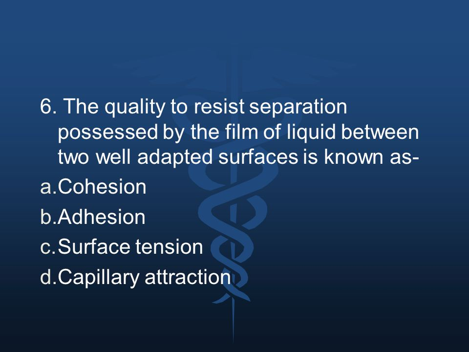 6. The quality to resist separation possessed by the film of liquid between two well adapted surfaces is known as-