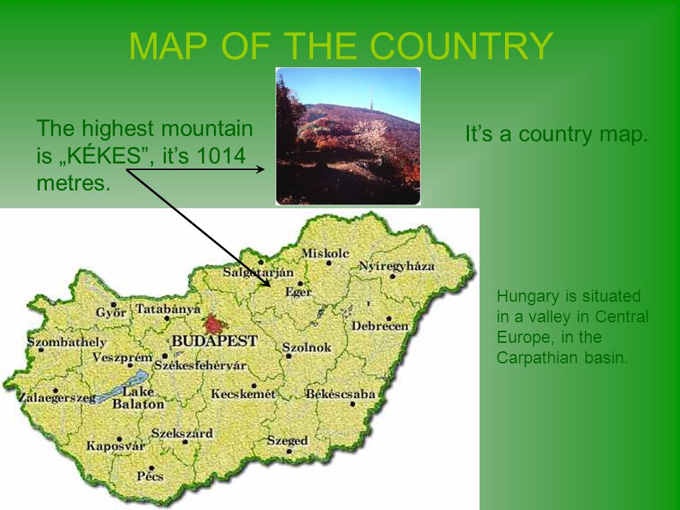 "MAP OF THE COUNTRY The highest mountain is ""KÉKES , it's 1014 metres."