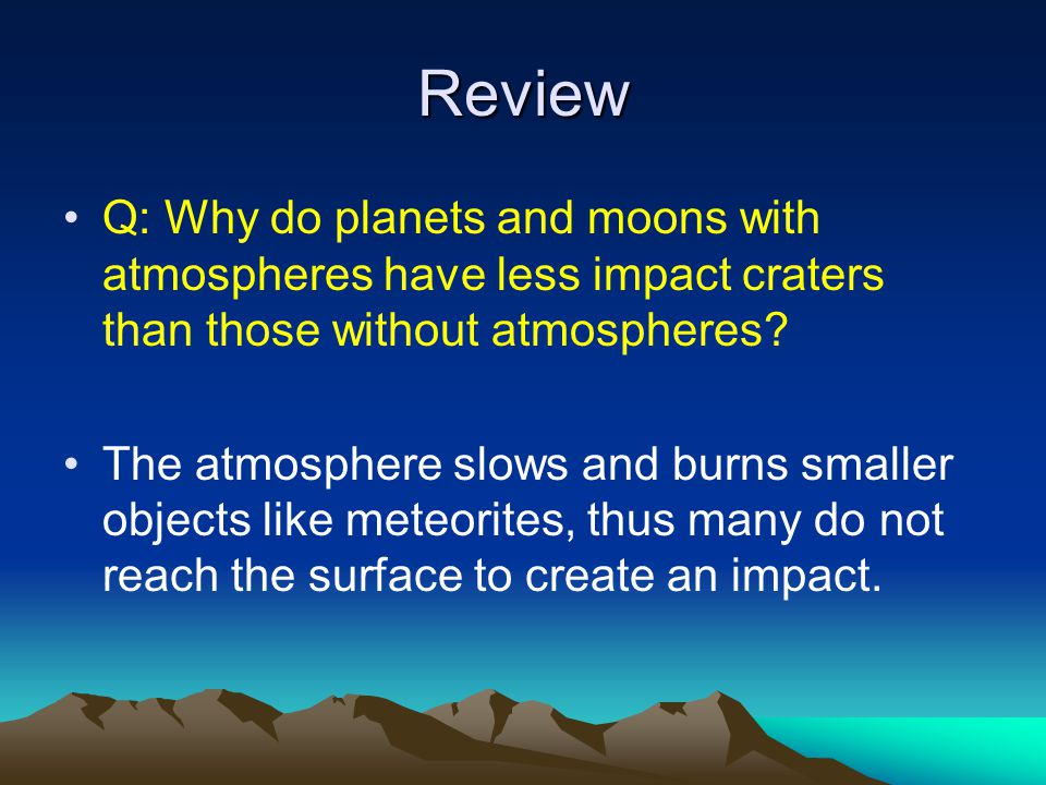 Review Q: Why do planets and moons with atmospheres have less impact craters than those without atmospheres