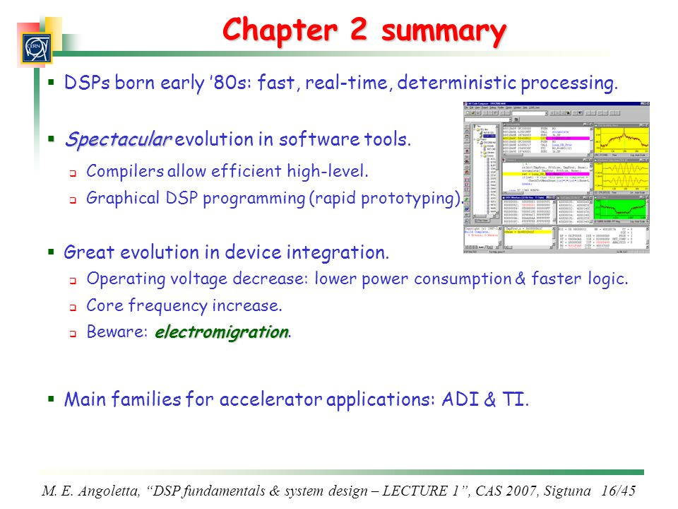 Chapter 2 summary DSPs born early '80s: fast, real-time, deterministic processing. Spectacular evolution in software tools.