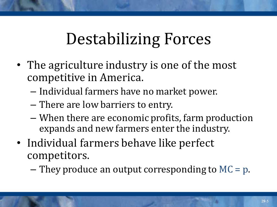 Destabilizing Forces The agriculture industry is one of the most competitive in America. Individual farmers have no market power.