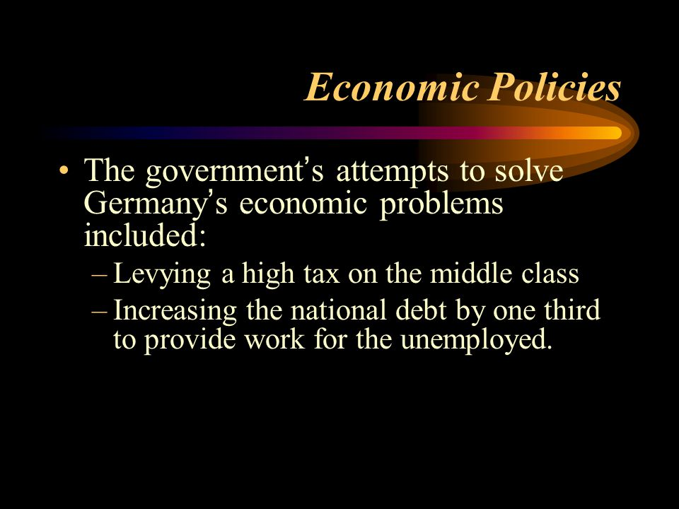 Economic Policies The government's attempts to solve Germany's economic problems included: Levying a high tax on the middle class.
