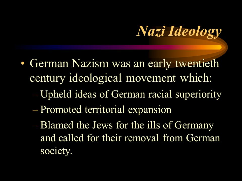 Nazi Ideology German Nazism was an early twentieth century ideological movement which: Upheld ideas of German racial superiority.