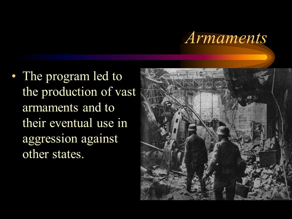 Armaments The program led to the production of vast armaments and to their eventual use in aggression against other states.