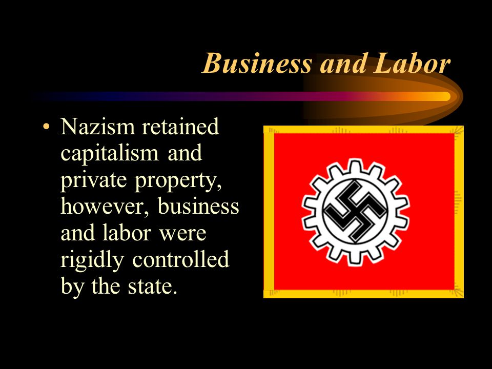 Business and Labor Nazism retained capitalism and private property, however, business and labor were rigidly controlled by the state.