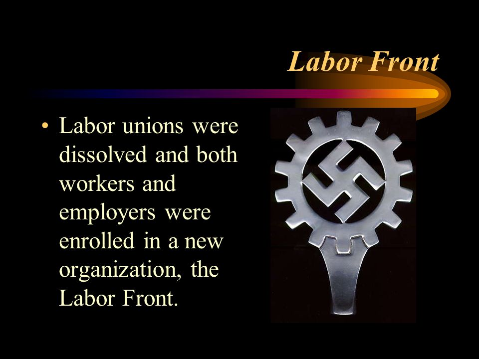Labor Front Labor unions were dissolved and both workers and employers were enrolled in a new organization, the Labor Front.