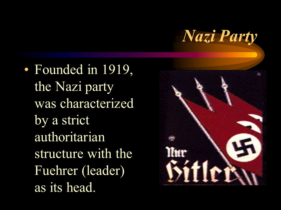 Nazi Party Founded in 1919, the Nazi party was characterized by a strict authoritarian structure with the Fuehrer (leader) as its head.