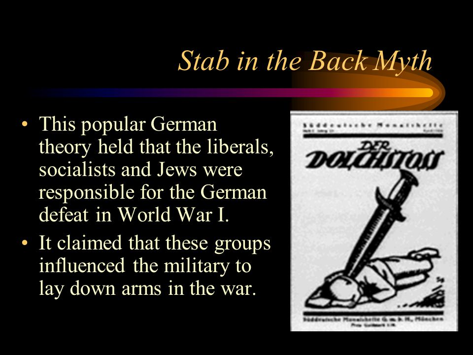 Stab in the Back Myth This popular German theory held that the liberals, socialists and Jews were responsible for the German defeat in World War I.