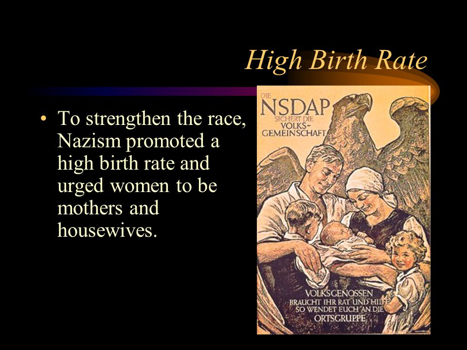 High Birth Rate To strengthen the race, Nazism promoted a high birth rate and urged women to be mothers and housewives.