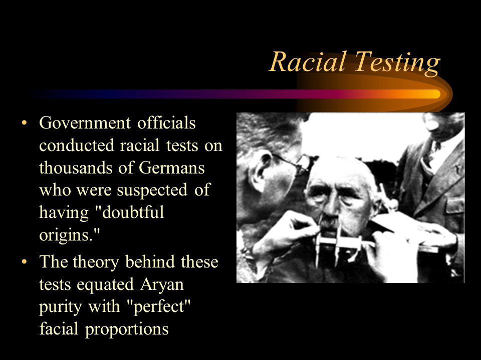 Racial Testing Government officials conducted racial tests on thousands of Germans who were suspected of having doubtful origins.