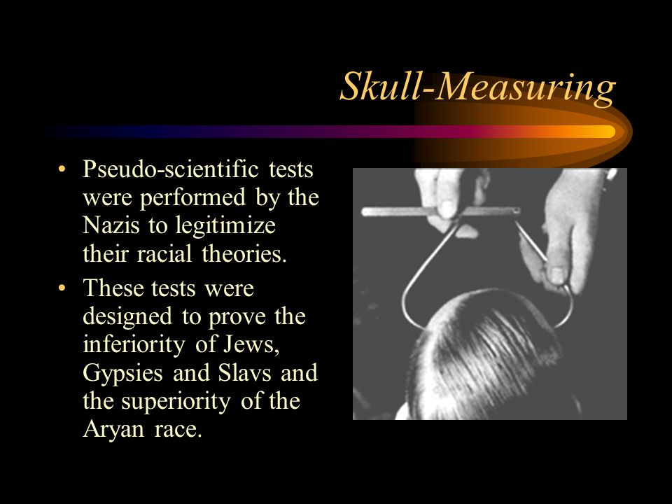 Skull-Measuring Pseudo-scientific tests were performed by the Nazis to legitimize their racial theories.