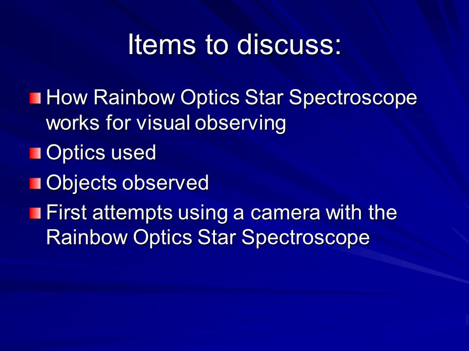 Items to discuss: How Rainbow Optics Star Spectroscope works for visual observing. Optics used. Objects observed.