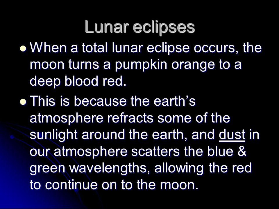 Lunar eclipses When a total lunar eclipse occurs, the moon turns a pumpkin orange to a deep blood red.