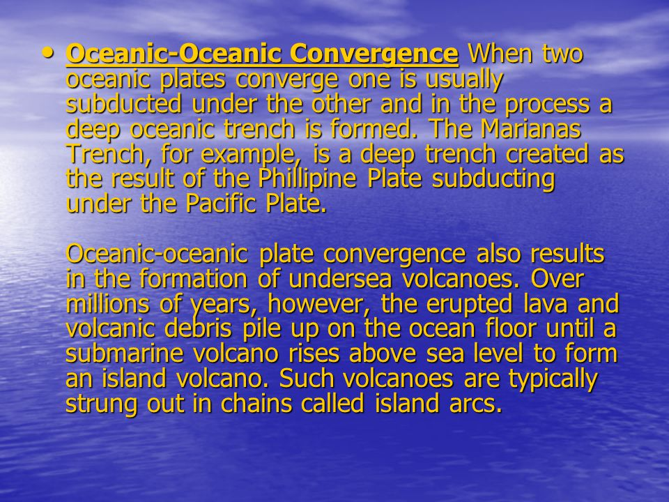 Oceanic-Oceanic Convergence When two oceanic plates converge one is usually subducted under the other and in the process a deep oceanic trench is formed.